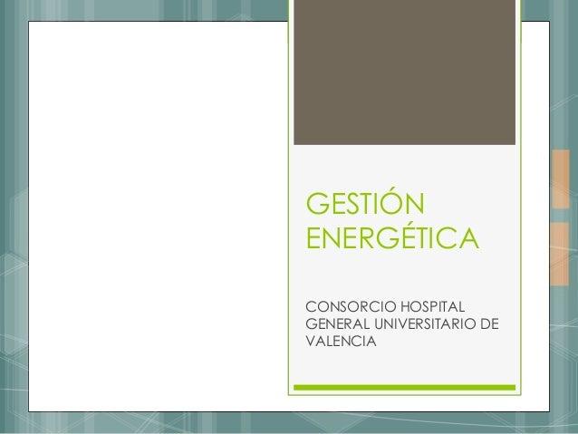 GESTIÓN ENERGÉTICA CONSORCIO HOSPITAL GENERAL UNIVERSITARIO DE VALENCIA