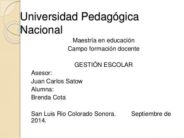 Universidad Pedagógica  Nacional  Maestría en educación  Campo formación docente  GESTIÓN ESCOLAR  Asesor:  Juan Carlos Sa...