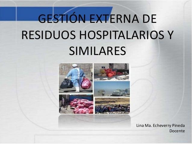 GESTIÓN EXTERNA DE RESIDUOS HOSPITALARIOS Y SIMILARES Lina Ma. Echeverry Pineda Docente
