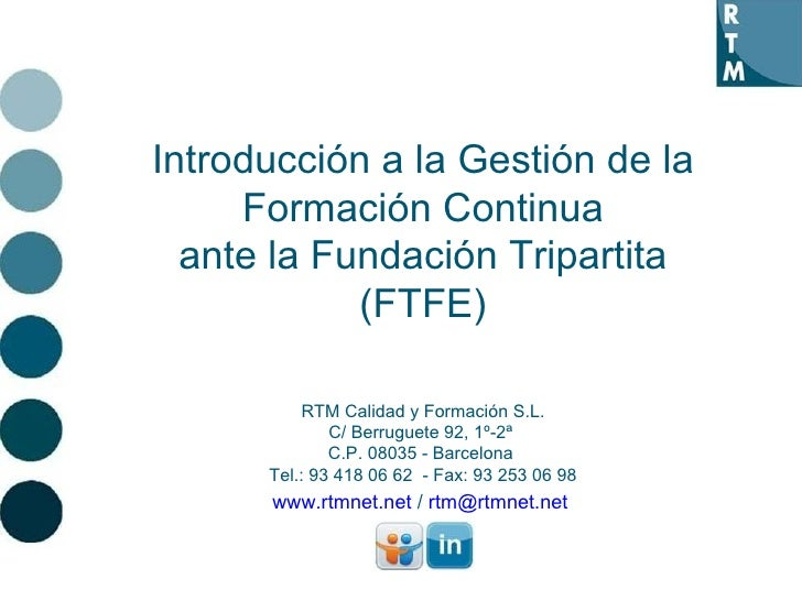 Introducción a la Gestión de la Formación Continua ante la Fundación Tripartita (FTFE) RTM Calidad y Formación S.L. C/ Ber...