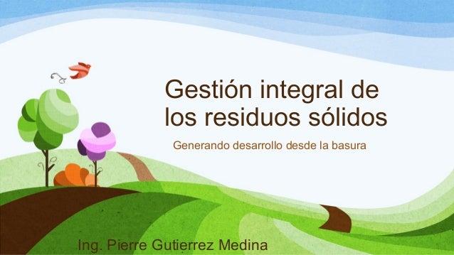 Gestión integral de los residuos sólidos Generando desarrollo desde la basura Ing. Pierre Gutierrez Medina