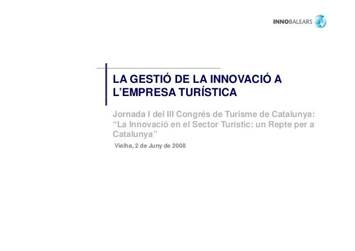 """LA GESTIÓ DE LA INNOVACIÓ AL'EMPRESA TURÍSTICAJornada I del III Congrés de Turisme de Catalunya:""""La Innovació en el Sector..."""