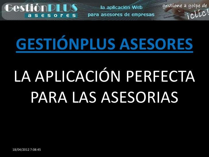 GESTIÓNPLUS ASESORESLA APLICACIÓN PERFECTA  PARA LAS ASESORIAS18/04/2012 7:08:45