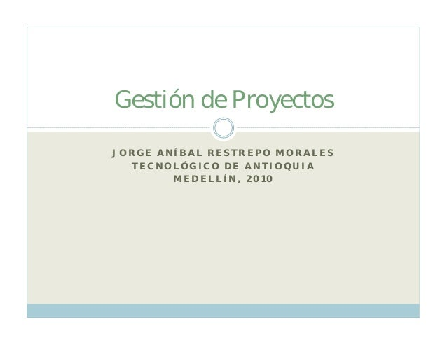J ORGE A NÍ B A L REST REPO M ORA LES T ECNOLÓGI CO D E A NT I OQU I A M ED ELLÍ N, 201 0 Gestión de Proyectos