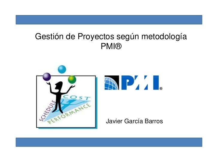 Gestión de Proyectos según metodología                PMI®                 Javier García Barros