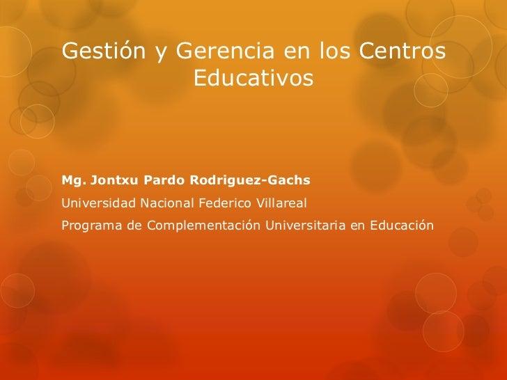 Gestión y Gerencia en los Centros           EducativosMg. Jontxu Pardo Rodriguez-GachsUniversidad Nacional Federico Villar...