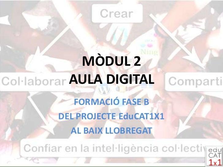 MÒDUL 2 AULA DIGITAL<br />FORMACIÓ FASE B <br />DEL PROJECTE EduCAT1X1 <br />AL BAIX LLOBREGAT<br />