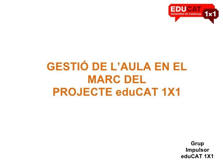 GESTIÓ DE L'AULA EN EL MARC DEL PROJECTE eduCAT 1X1 Grup Impulsor eduCAT 1X1