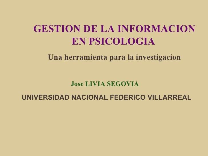 GESTION DE LA INFORMACION EN PSICOLOGIA   Una herramienta para la investigacion Jose LIVIA SEGOVIA  UNIVERSIDAD NACIONAL F...