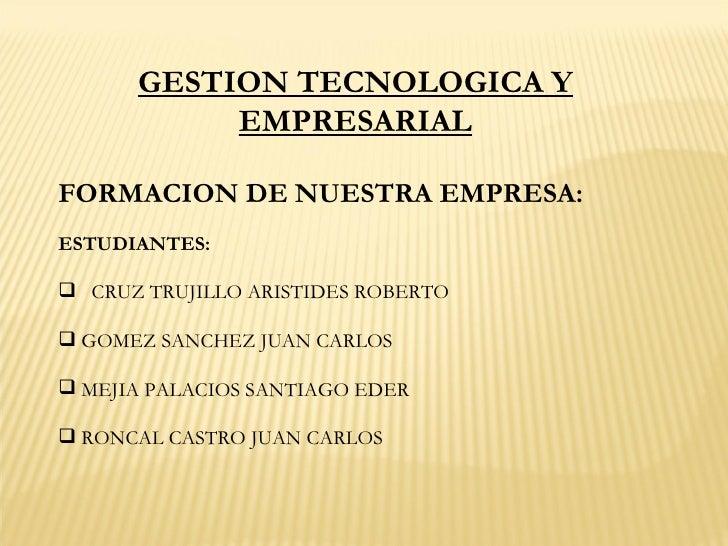 GESTION TECNOLOGICA Y EMPRESARIAL <ul><li>FORMACION DE NUESTRA EMPRESA: </li></ul><ul><li>ESTUDIANTES: </li></ul><ul><li>C...