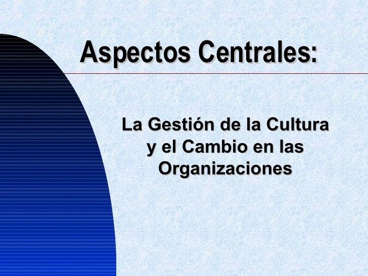 Aspectos Centrales: La Gestión de la Cultura y el Cambio en las Organizaciones