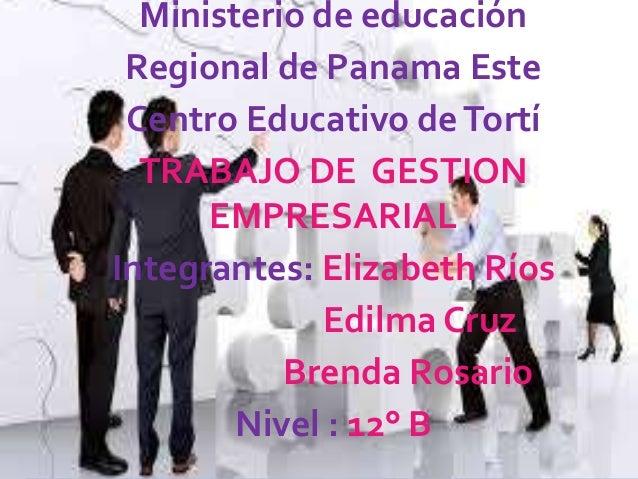 Ministerio de educación Regional de Panama Este Centro Educativo deTortí TRABAJO DE GESTION EMPRESARIAL Integrantes: Eliza...