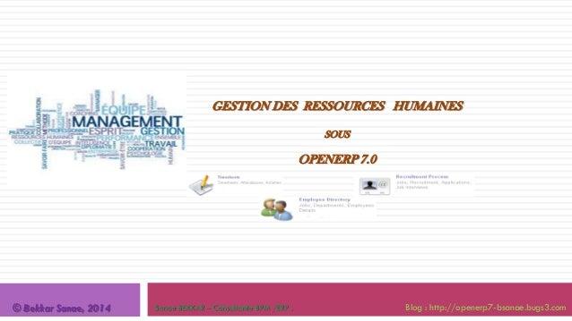 GESTION DES RESSOURCES HUMAINES SOUS  OPENERP 7.0  © Bekkar Sanae, 2014  Sanae BEKKAR – Consultante BPM /ERP .  Blog : htt...