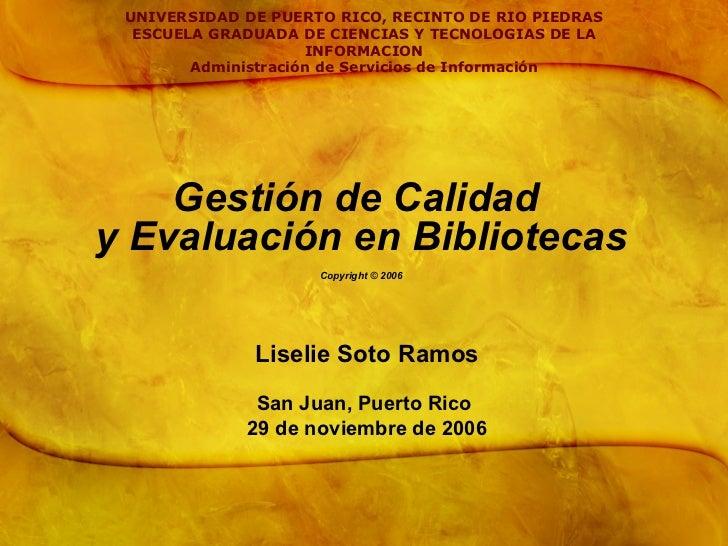 Gestión de Calidad  y Evaluación en Bibliotecas Copyright  © 2006 Liselie Soto Ramos San Juan, Puerto Rico  29 de noviembr...