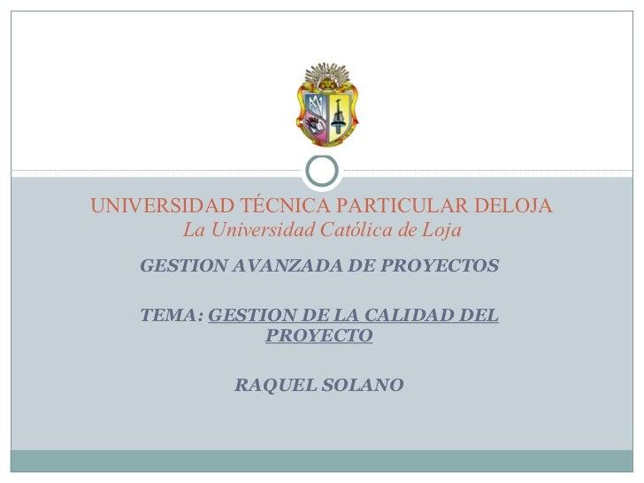 GESTION AVANZADA DE PROYECTOS TEMA:  GESTION DE LA CALIDAD DEL PROYECTO RAQUEL SOLANO UNIVERSIDAD TÉCNICA PARTICULAR DELOJ...