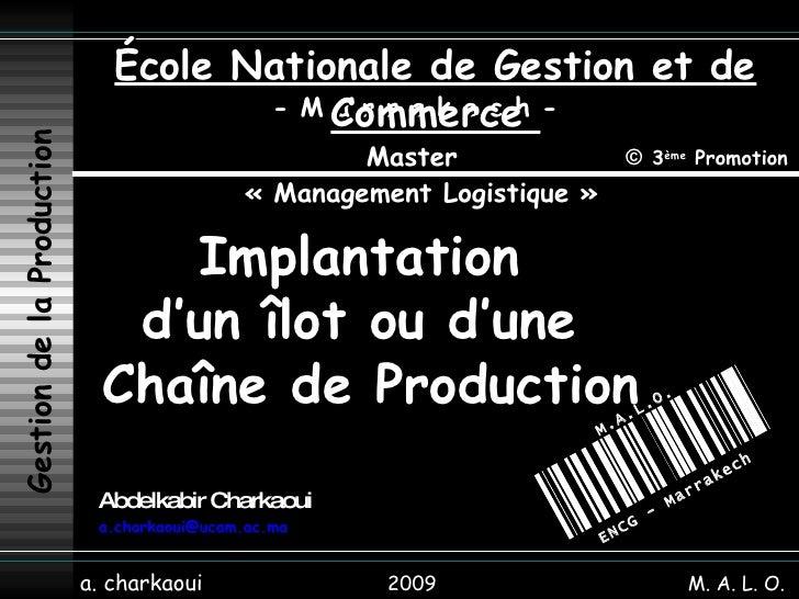 2009 [email_address]   a. charkaoui Implantation  d'un îlot ou d'une  Chaîne de Production Abdelkabir Charkaoui Gestion de...