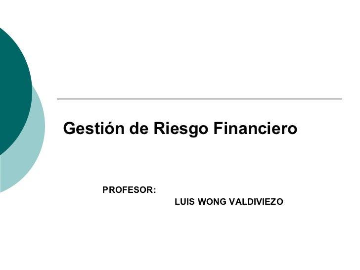 PROFESOR: LUIS WONG VALDIVIEZO Gestión de Riesgo Financiero