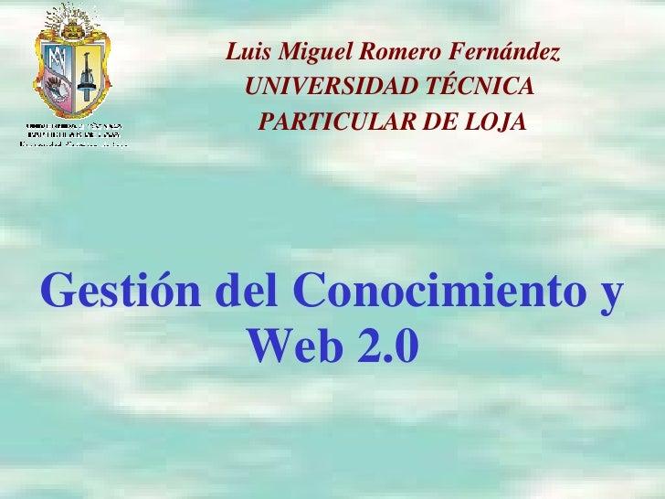 Gestión del Conocimiento y Web 2.0 Luis Miguel Romero Fernández UNIVERSIDAD TÉCNICA  PARTICULAR DE LOJA