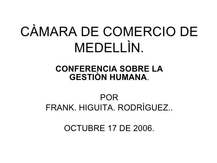 CÀMARA DE COMERCIO DE MEDELLÌN. CONFERENCIA SOBRE LA GESTIÒN HUMANA . POR FRANK. HIGUITA. RODRÌGUEZ.. OCTUBRE 17 DE 2006.