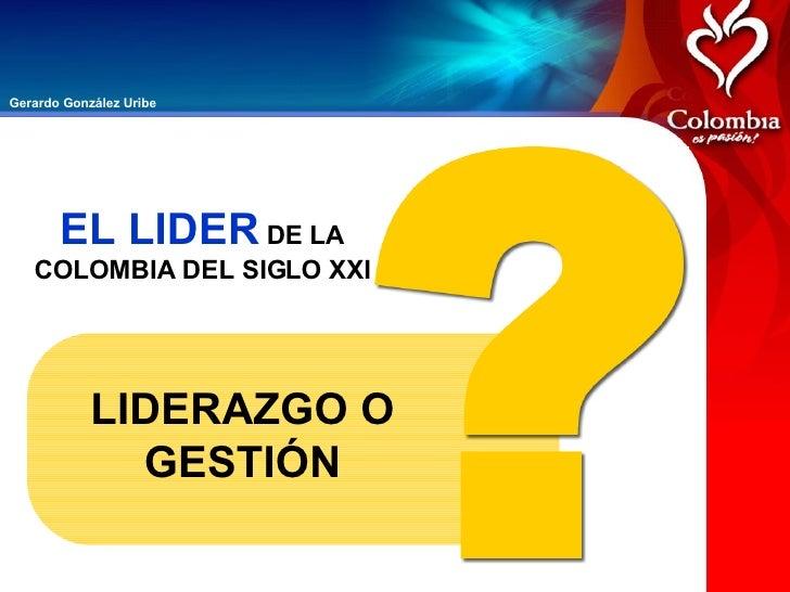 LIDERAZGO O GESTIÓN EL LIDER  DE LA COLOMBIA DEL SIGLO XXI