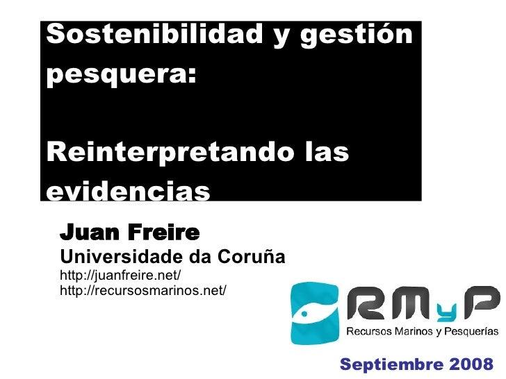 Sostenibilidad y gestión pesquera: Reinterpretando las evidencias J uan  Freire Universidade da Coruña http://juanfreire.n...