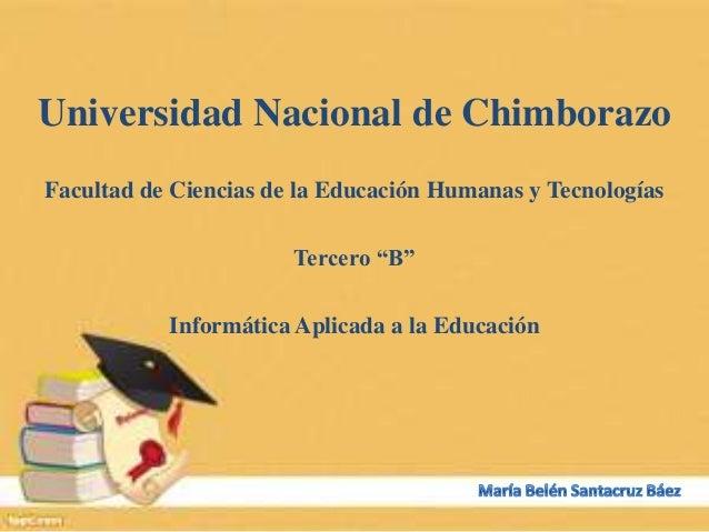"""Universidad Nacional de Chimborazo Facultad de Ciencias de la Educación Humanas y Tecnologías Tercero """"B"""" Informática Apli..."""