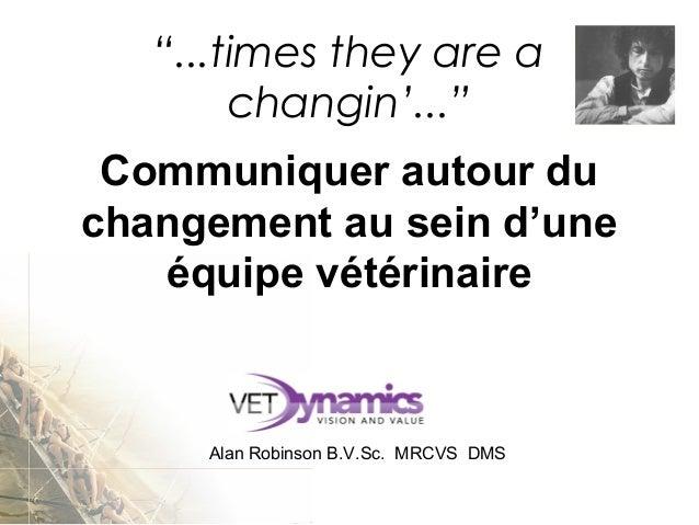 """Communiquer autour du changement au sein d'une équipe vétérinaire AlanRobinsonB.V.Sc.MRCVSDMS """"...times they are a..."""