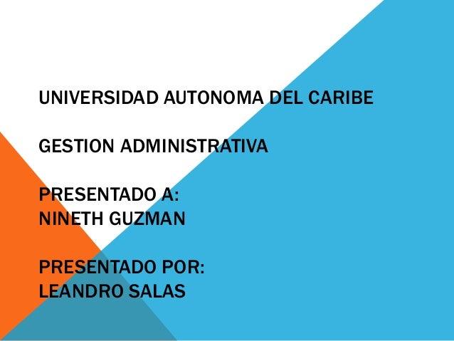 UNIVERSIDAD AUTONOMA DEL CARIBE GESTION ADMINISTRATIVA PRESENTADO A: NINETH GUZMAN PRESENTADO POR: LEANDRO SALAS