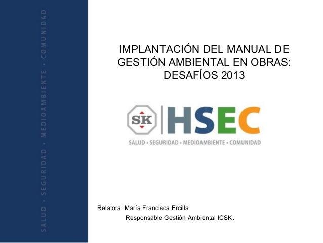 IMPLANTACIÓN DEL MANUAL DE GESTIÓN AMBIENTAL EN OBRAS: DESAFÍOS 2013 Relatora: María Francisca Ercilla Responsable Gestión...