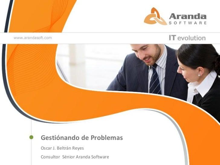 Gestiónando de ProblemasOscar J. Beltrán ReyesConsultor Sénior Aranda Software