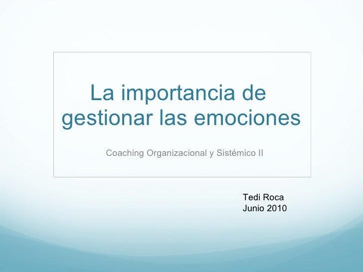 La importancia de  gestionar las emociones Coaching Organizacional y Sistémico II Tedi Roca Junio 2010