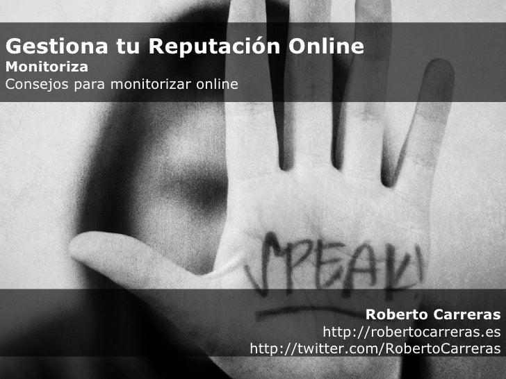 Roberto Carreras http://robertocarreras.es http://twitter.com/RobertoCarreras Gestiona tu Reputación Online Monitoriza  Co...