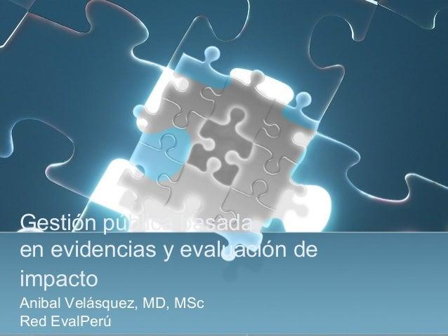 Gestión pública basadaenevidencias y evaluación deimpactoAnibal Velásquez, MD, MScRed EvalPerú