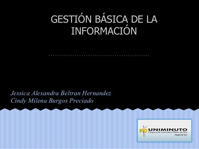 Jessica Alexandra Beltran Hernandez Cindy Milena Burgos Preciado GESTIÓN BÁSICA DE LA INFORMACIÓN