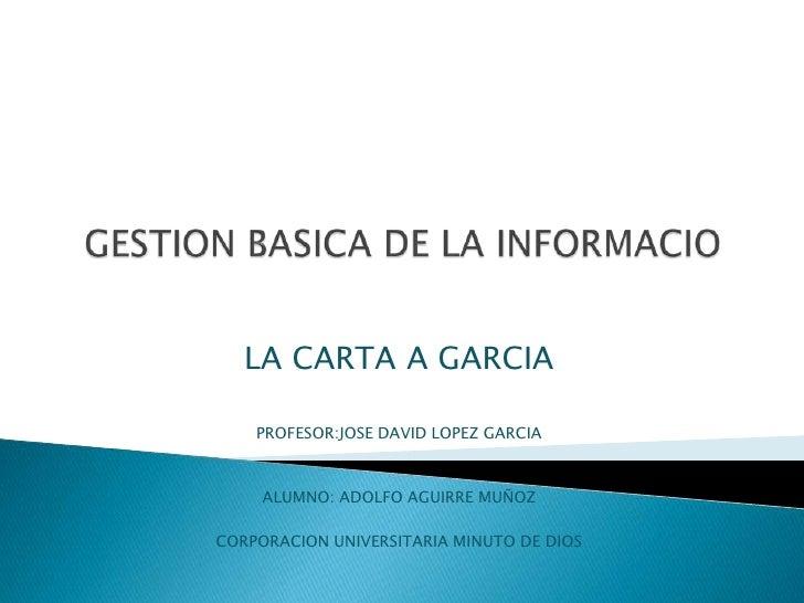 LA CARTA A GARCIA    PROFESOR:JOSE DAVID LOPEZ GARCIA     ALUMNO: ADOLFO AGUIRRE MUÑOZCORPORACION UNIVERSITARIA MINUTO DE ...