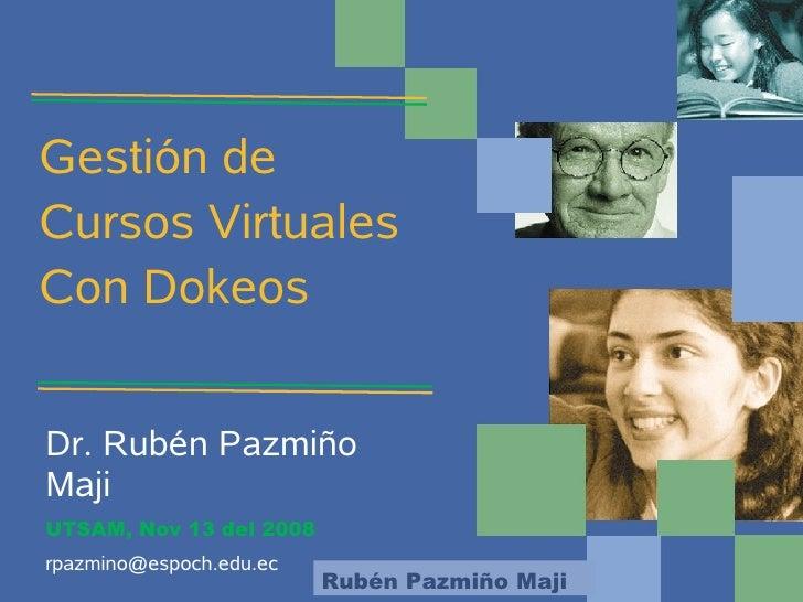 Gestión de Cursos Virtuales Con Dokeos   Dr. Rubén Pazmiño Maji UTSAM, Nov 13 del 2008 rpazmino@espoch.edu.ec             ...