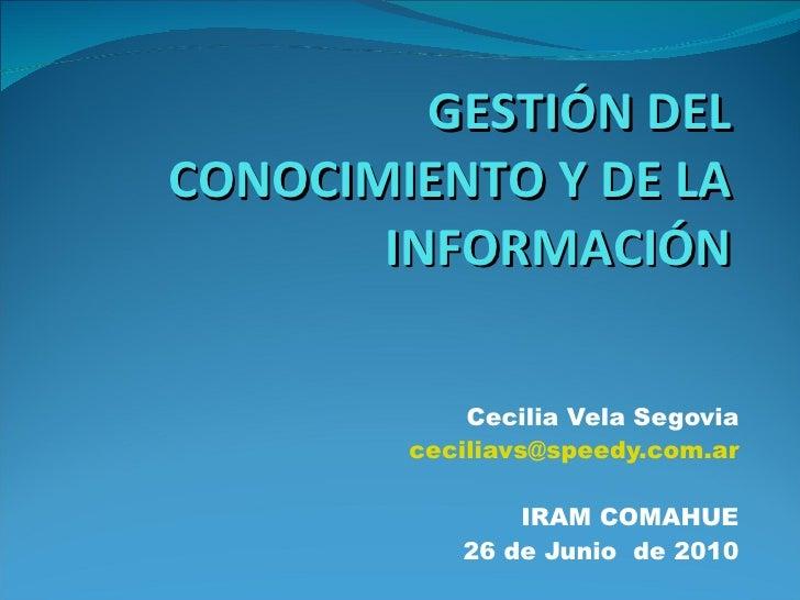 GESTIÓN DEL CONOCIMIENTO Y DE LA INFORMACIÓN Cecilia Vela Segovia [email_address] IRAM COMAHUE 26 de Junio  de 2010