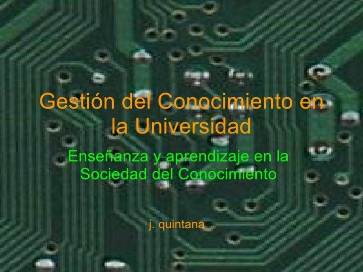 Gestión del Conocimiento en la Universidad Enseñanza y aprendizaje en la Sociedad del Conocimiento j. quintana