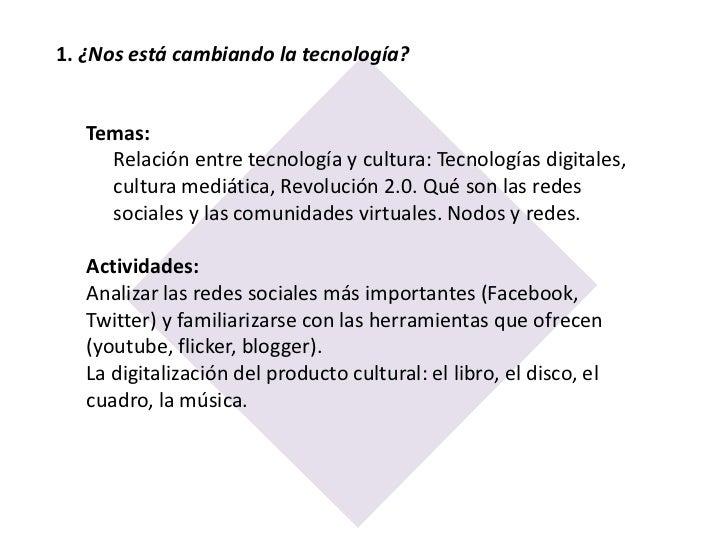 1. ¿Nos está cambiando la tecnología? <br />Temas:Relación entre tecnología y cultura: Tecnologías digitales, cultura medi...