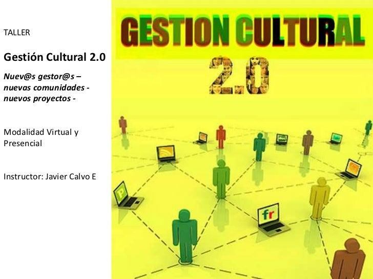 TALLER<br />Gestión Cultural 2.0<br />Nuev@sgestor@s– <br />nuevas comunidades - nuevos proyectos - <br />Modalidad Virtua...