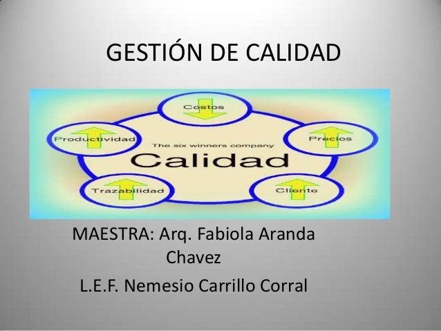 GESTIÓN DE CALIDAD  MAESTRA: Arq. Fabiola Aranda Chavez L.E.F. Nemesio Carrillo Corral