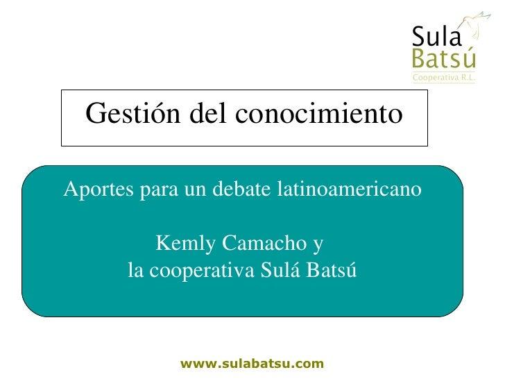 Gestión del conocimiento www.sulabatsu.com Aportes para un debate latinoamericano Kemly Camacho y  la cooperativa Sulá Batsú