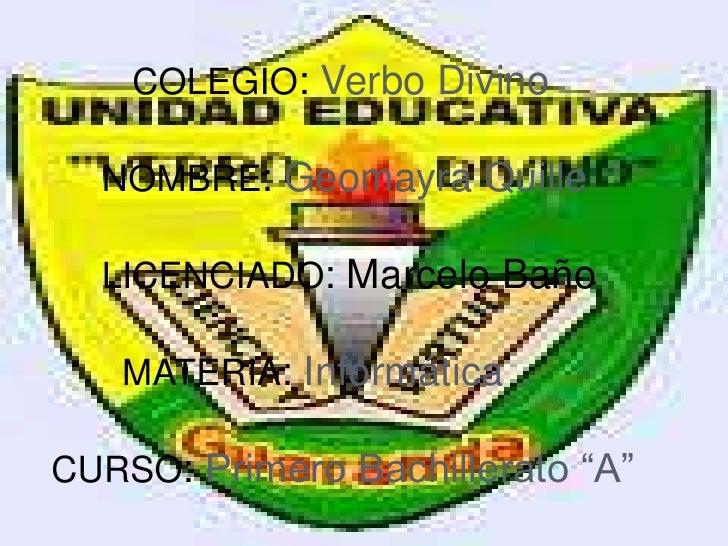 COLEGIO: Verbo Divino  NOMBRE: Geomayra Quille  LICENCIADO: Marcelo Baño   MATERIA: InformáticaCURSO: Primero Bachillerato...