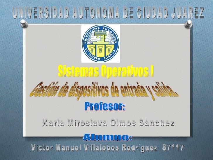 Sistemas Operativos I Gestión de dispositivos de entrada y salida. Victor Manuel Villalobos Rodríguez  87117 UNIVERSIDAD A...