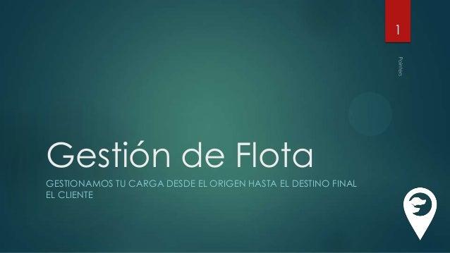 1  Gestión de Flota GESTIONAMOS TU CARGA DESDE EL ORIGEN HASTA EL DESTINO FINAL EL CLIENTE