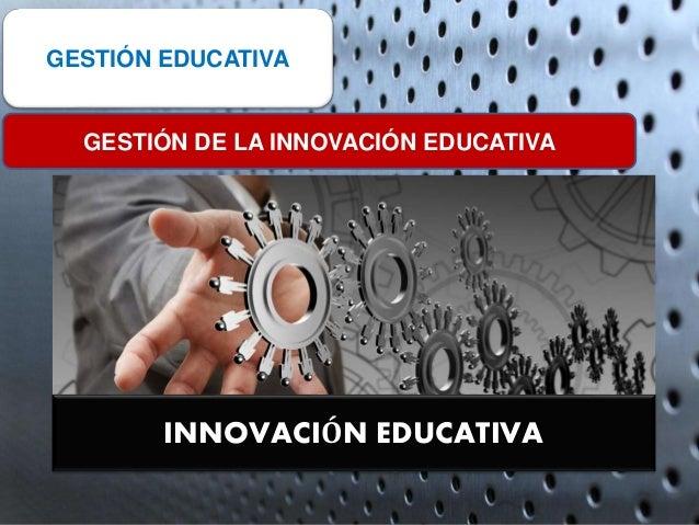 INNOVACIÓN EDUCATIVA GESTIÓN EDUCATIVA GESTIÓN DE LA INNOVACIÓN EDUCATIVA