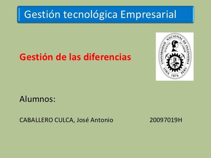 Gestión tecnológica EmpresarialGestión de las diferenciasAlumnos:CABALLERO CULCA, José Antonio   20097019H