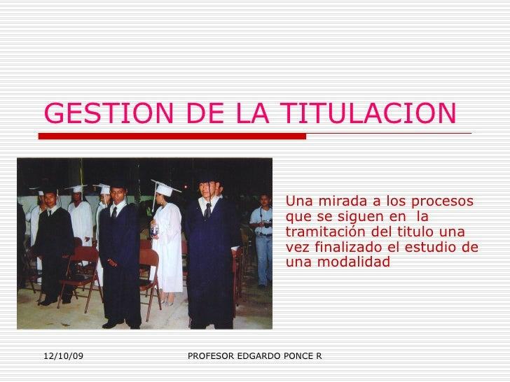GESTION DE LA TITULACION  Una mirada a los procesos que se siguen en  la tramitación del titulo una vez finalizado el estu...