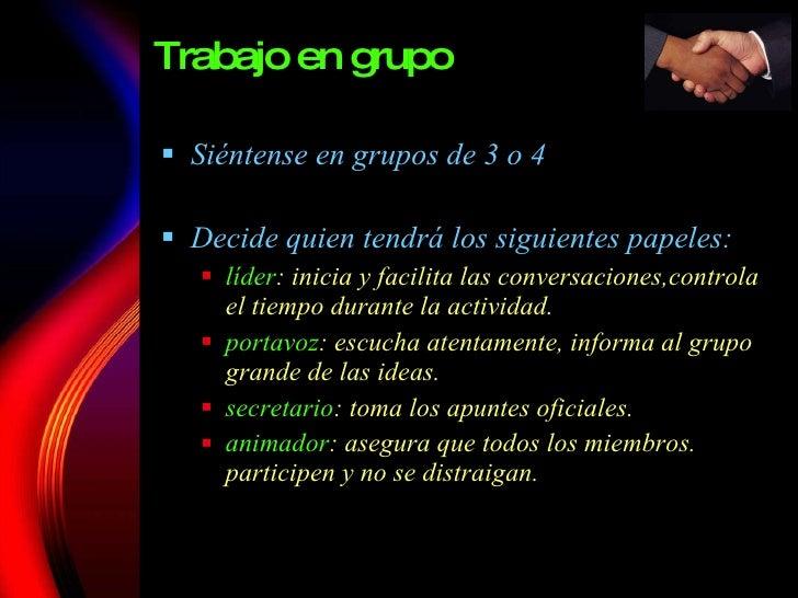 Trabajo en grupo <ul><li>Siéntense en grupos de 3 o 4 </li></ul><ul><li>Decide quien tendr á los siguientes papeles : </li...