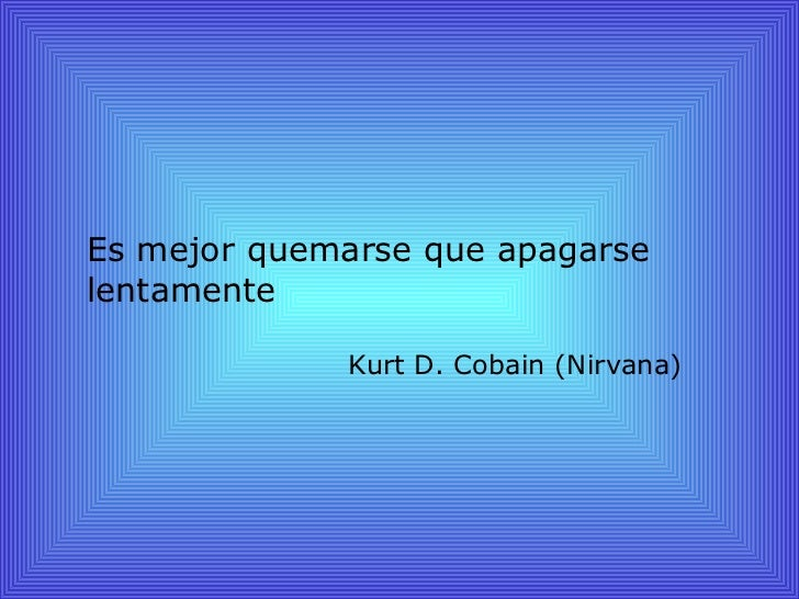 Es mejor quemarse que apagarselentamente             Kurt D. Cobain (Nirvana)